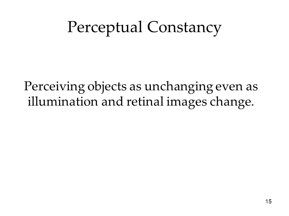 15 Perceptual Constancy Perceiving objects as unchanging even as illumination and retinal images change.