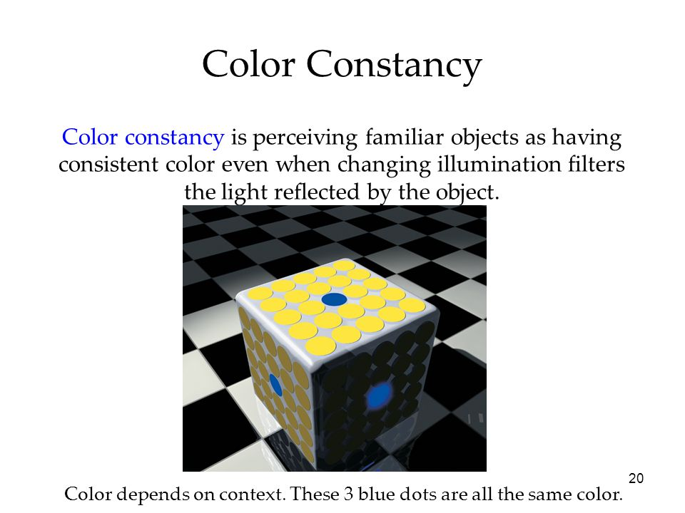 20 Color constancy is perceiving familiar objects as having consistent color even when changing illumination filters the light reflected by the object.