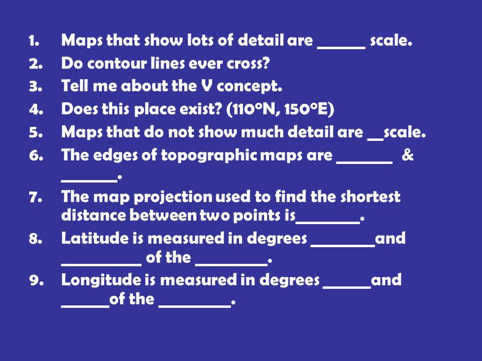 1.Maps that show lots of detail are ______ scale. 2.Do contour lines ever cross.