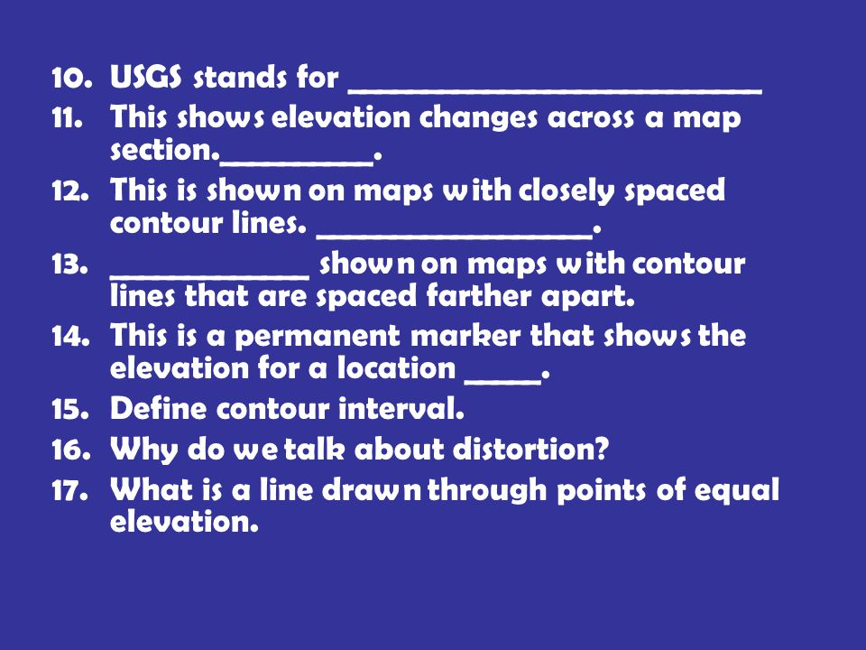 10.USGS stands for ___________________________ 11.This shows elevation changes across a map section.__________. 12.This is shown on maps with closely
