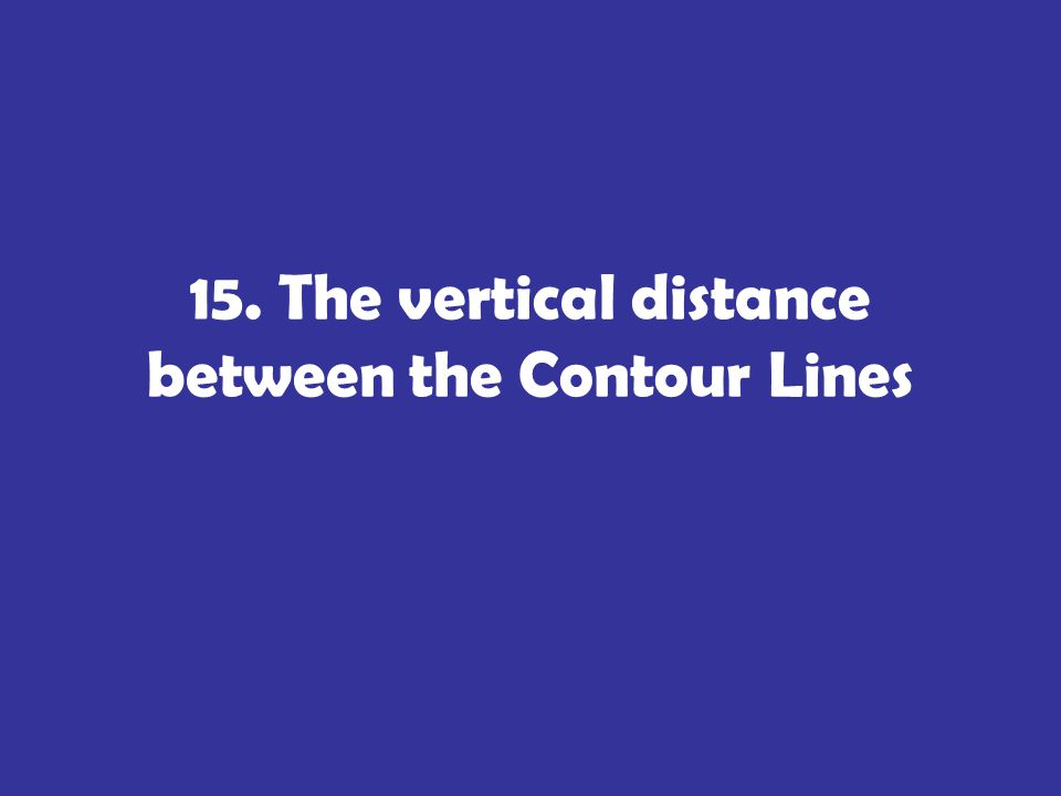15. The vertical distance between the Contour Lines