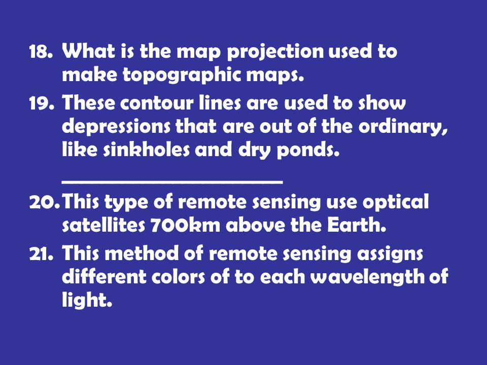 18.What is the map projection used to make topographic maps. 19.These contour lines are used to show depressions that are out of the ordinary, like si