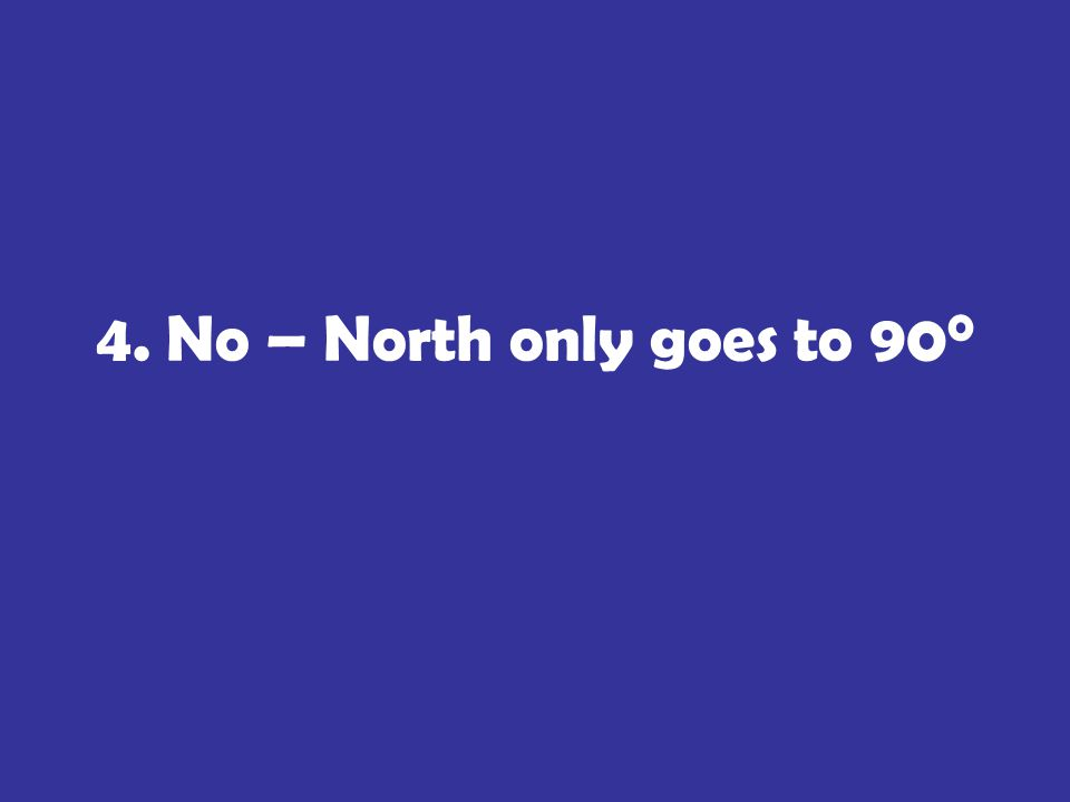 4. No – North only goes to 90 0