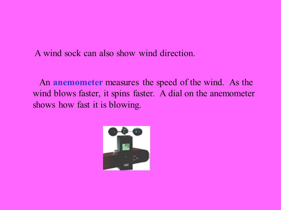 A wind sock can also show wind direction. An anemometer measures the speed of the wind.