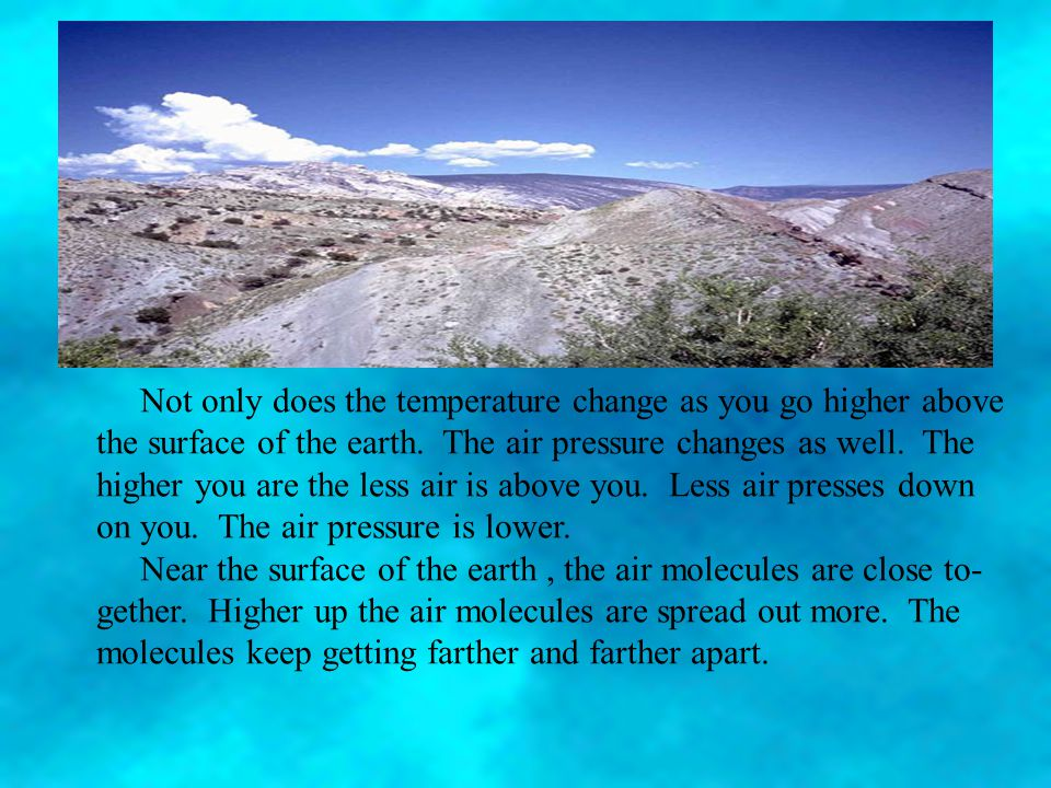 Not only does the temperature change as you go higher above the surface of the earth.