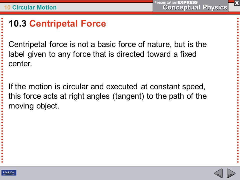 10 Circular Motion Centripetal force is not a basic force of nature, but is the label given to any force that is directed toward a fixed center. If th