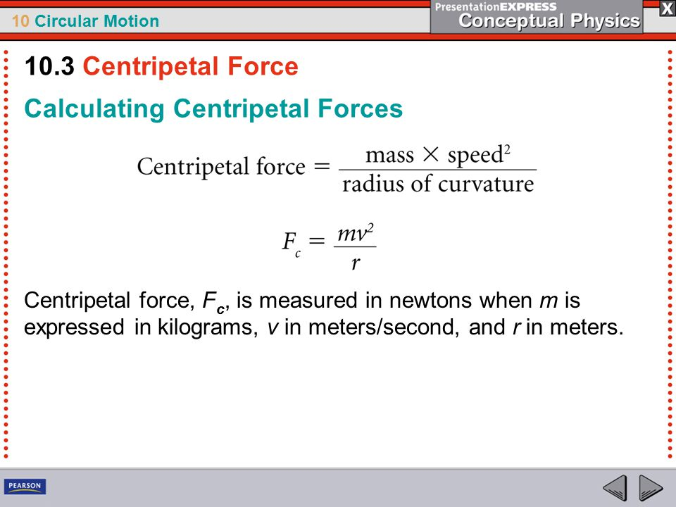 10 Circular Motion Calculating Centripetal Forces Centripetal force, F c, is measured in newtons when m is expressed in kilograms, v in meters/second,