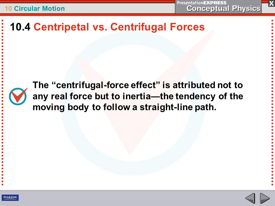 "10 Circular Motion The ""centrifugal-force effect"" is attributed not to any real force but to inertia—the tendency of the moving body to follow a strai"