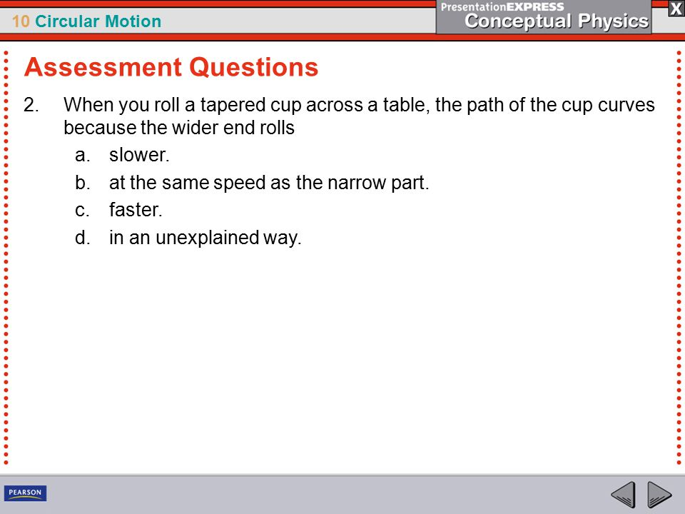 10 Circular Motion 2.When you roll a tapered cup across a table, the path of the cup curves because the wider end rolls a.slower. b.at the same speed