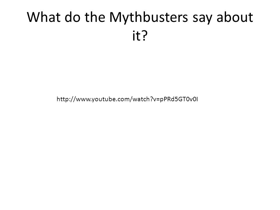 What do the Mythbusters say about it http://www.youtube.com/watch v=pPRd5GT0v0I