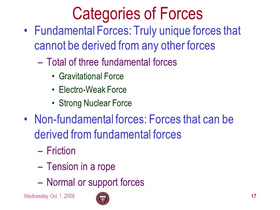 Wednesday, Oct. 1, 2008 17 Categories of Forces Fundamental Forces: Truly unique forces that cannot be derived from any other forces –Total of three f