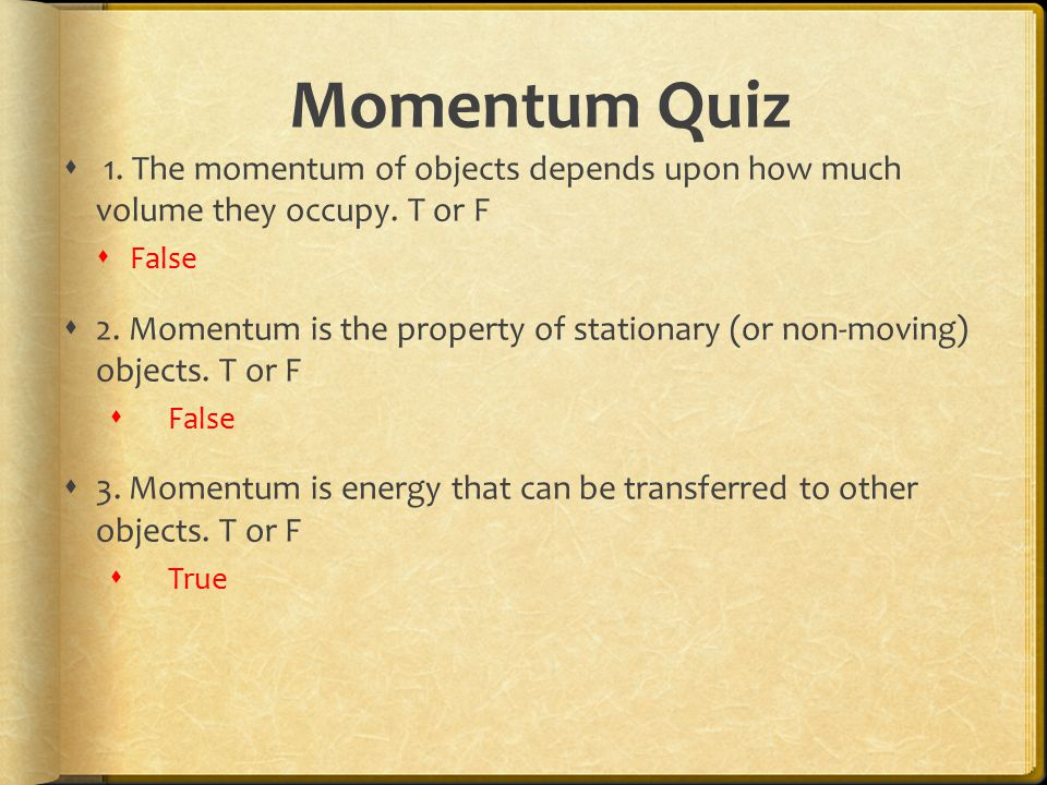 Momentum Quiz  1. The momentum of objects depends upon how much volume they occupy. T or F  False  2. Momentum is the property of stationary (or no