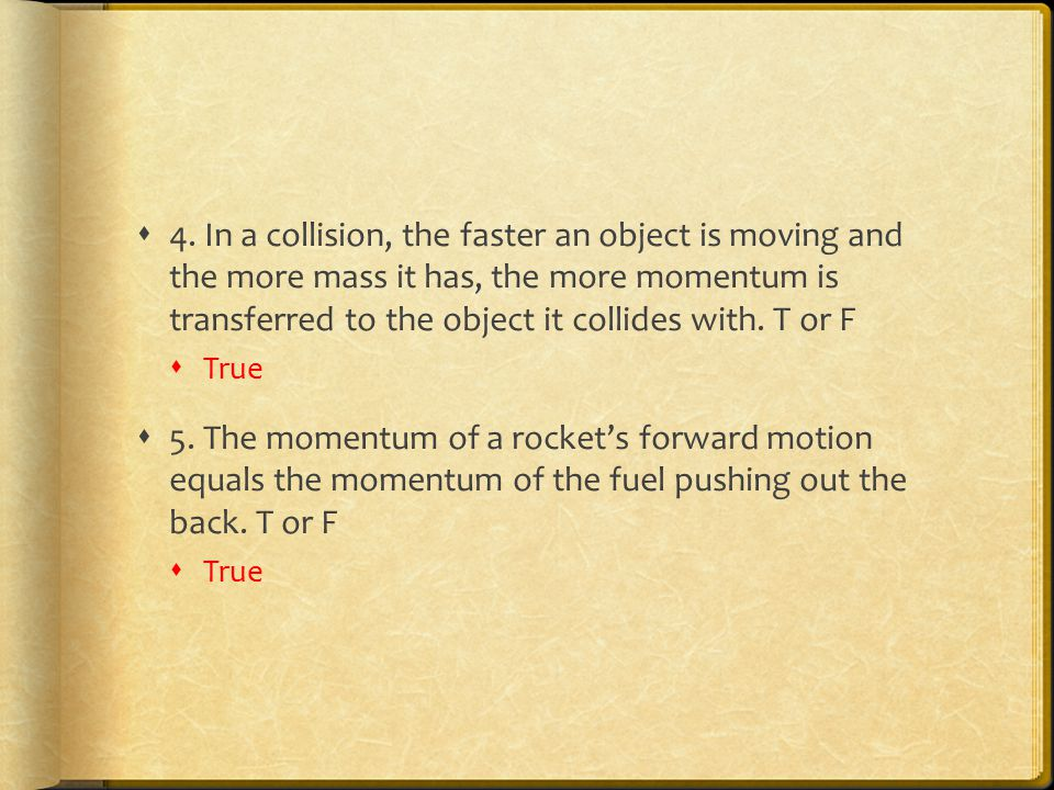  4. In a collision, the faster an object is moving and the more mass it has, the more momentum is transferred to the object it collides with. T or F