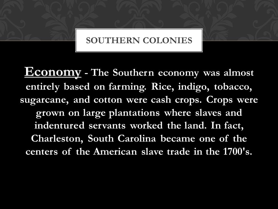 Economy - The Southern economy was almost entirely based on farming. Rice, indigo, tobacco, sugarcane, and cotton were cash crops. Crops were grown on