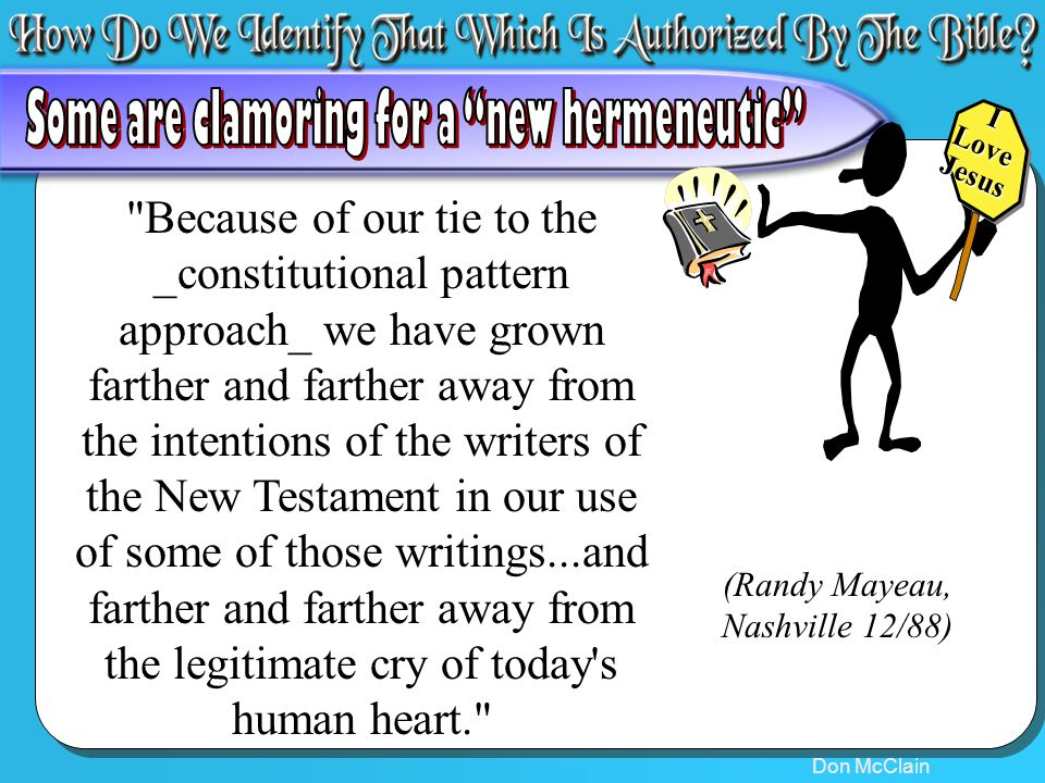 Don McClain 5 Because of our tie to the _constitutional pattern approach_ we have grown farther and farther away from the intentions of the writers of the New Testament in our use of some of those writings...and farther and farther away from the legitimate cry of today s human heart. (Randy Mayeau, Nashville 12/88) ILoveJesus