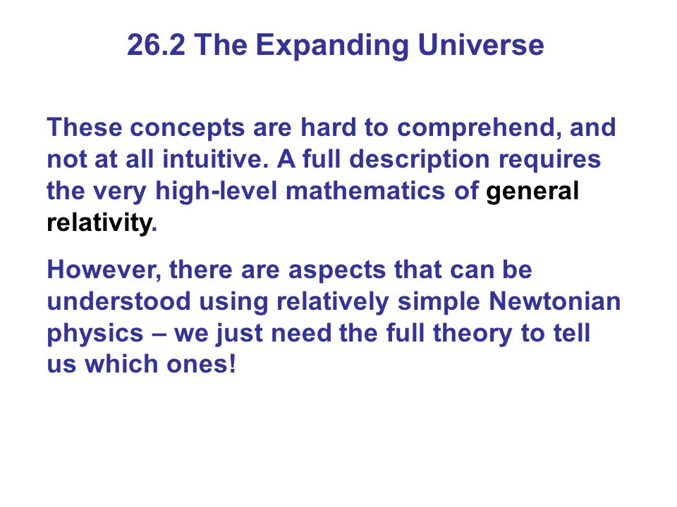 26.2 The Expanding Universe These concepts are hard to comprehend, and not at all intuitive.