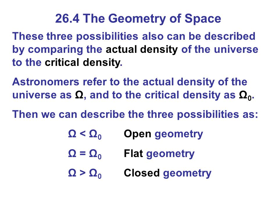 26.4 The Geometry of Space These three possibilities also can be described by comparing the actual density of the universe to the critical density.