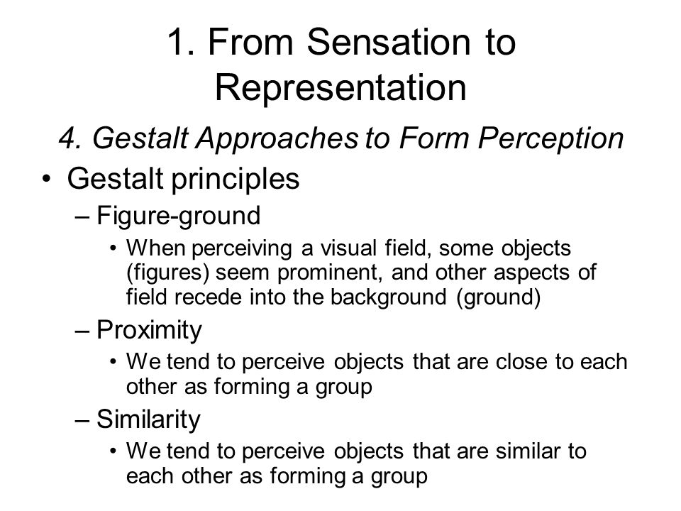 1. From Sensation to Representation 4. Gestalt Approaches to Form Perception Gestalt principles –Figure-ground When perceiving a visual field, some ob