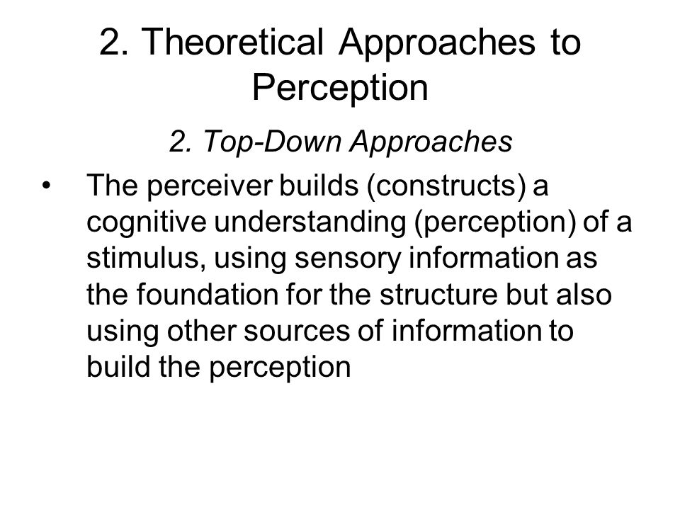 2. Theoretical Approaches to Perception 2. Top-Down Approaches The perceiver builds (constructs) a cognitive understanding (perception) of a stimulus,