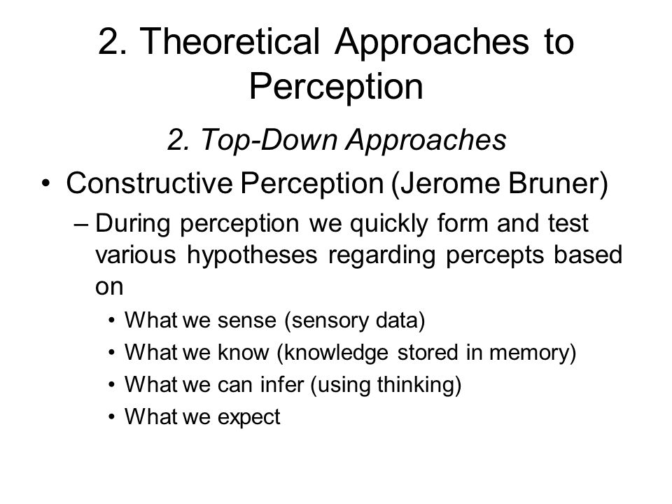 2. Theoretical Approaches to Perception 2. Top-Down Approaches Constructive Perception (Jerome Bruner) –During perception we quickly form and test var