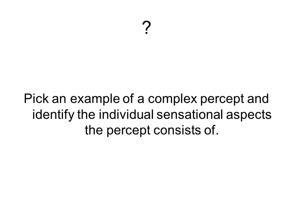 ? Pick an example of a complex percept and identify the individual sensational aspects the percept consists of.