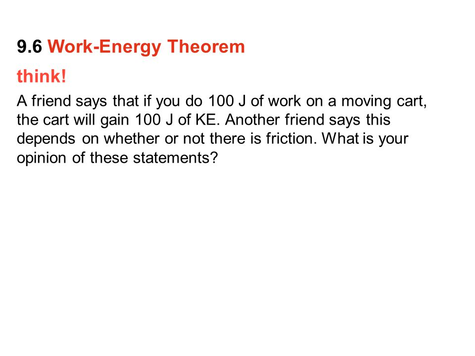 think.A friend says that if you do 100 J of work on a moving cart, the cart will gain 100 J of KE.
