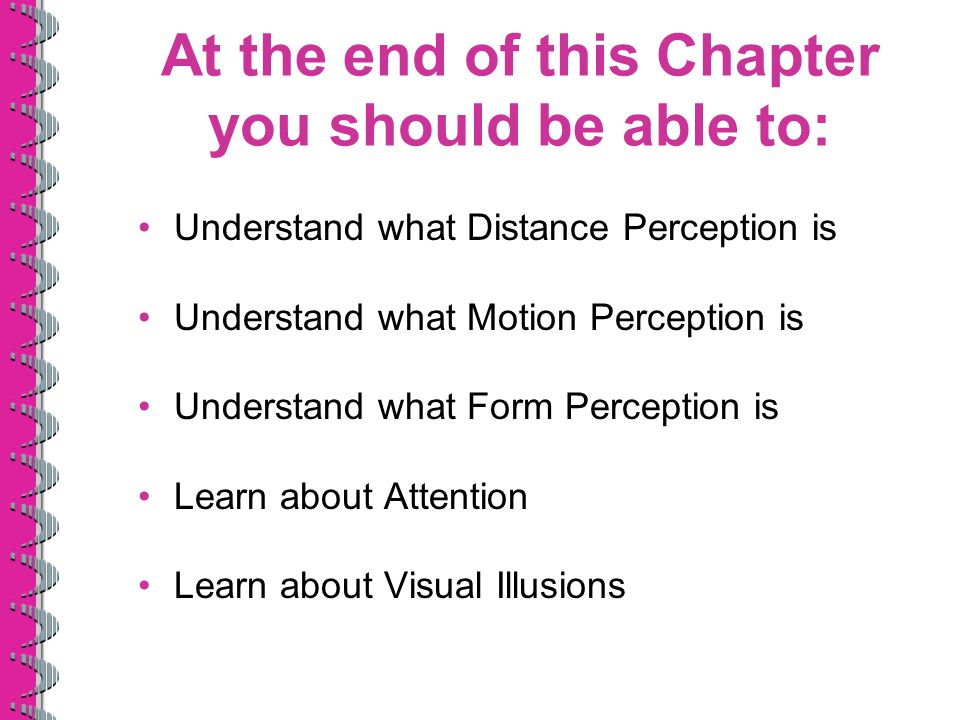 At the end of this Chapter you should be able to: Understand what Distance Perception is Understand what Motion Perception is Understand what Form Per