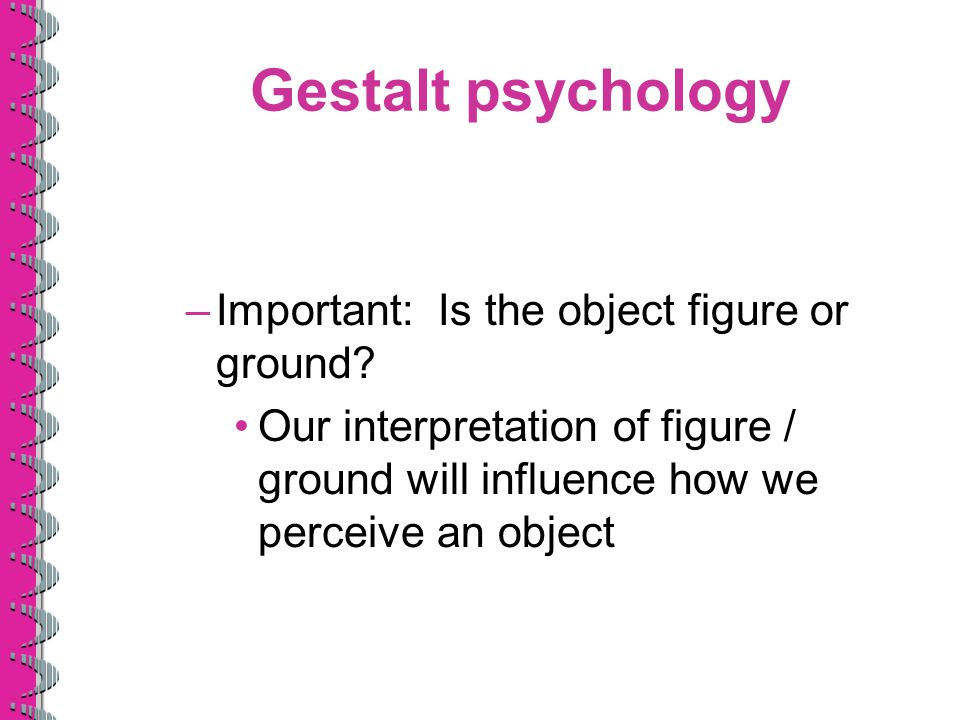Gestalt psychology –Important: Is the object figure or ground? Our interpretation of figure / ground will influence how we perceive an object