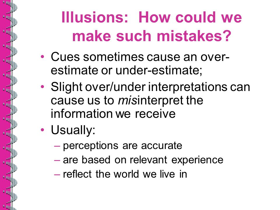 Illusions: How could we make such mistakes? Cues sometimes cause an over- estimate or under-estimate; Slight over/under interpretations can cause us t
