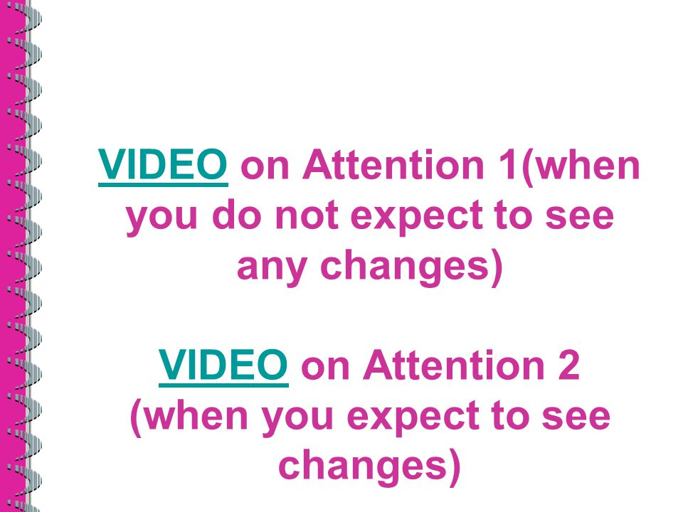 VIDEOVIDEO on Attention 1(when you do not expect to see any changes) VIDEO on Attention 2 (when you expect to see changes) VIDEO