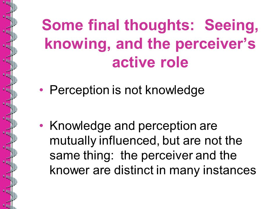 Some final thoughts: Seeing, knowing, and the perceiver's active role Perception is not knowledge Knowledge and perception are mutually influenced, bu