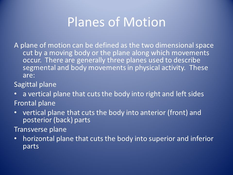 Planes of Motion A plane of motion can be defined as the two dimensional space cut by a moving body or the plane along which movements occur. There ar