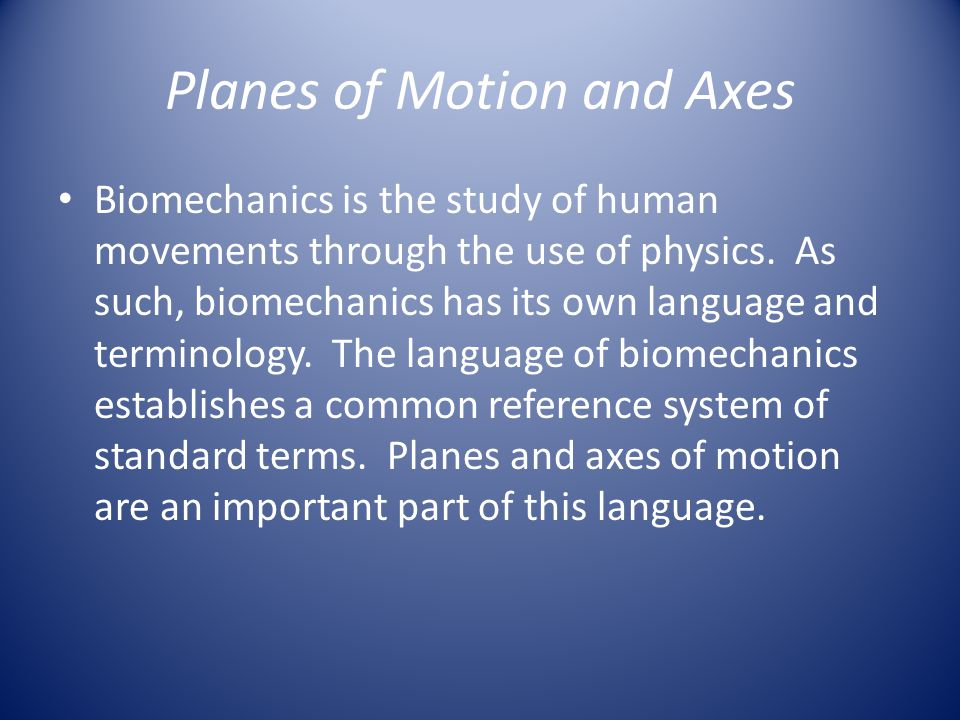 Planes of Motion A plane of motion can be defined as the two dimensional space cut by a moving body or the plane along which movements occur.