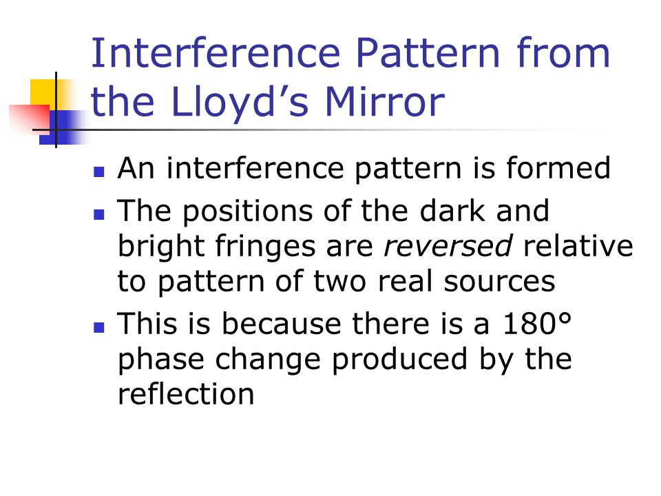 Interference Pattern from the Lloyd's Mirror An interference pattern is formed The positions of the dark and bright fringes are reversed relative to p