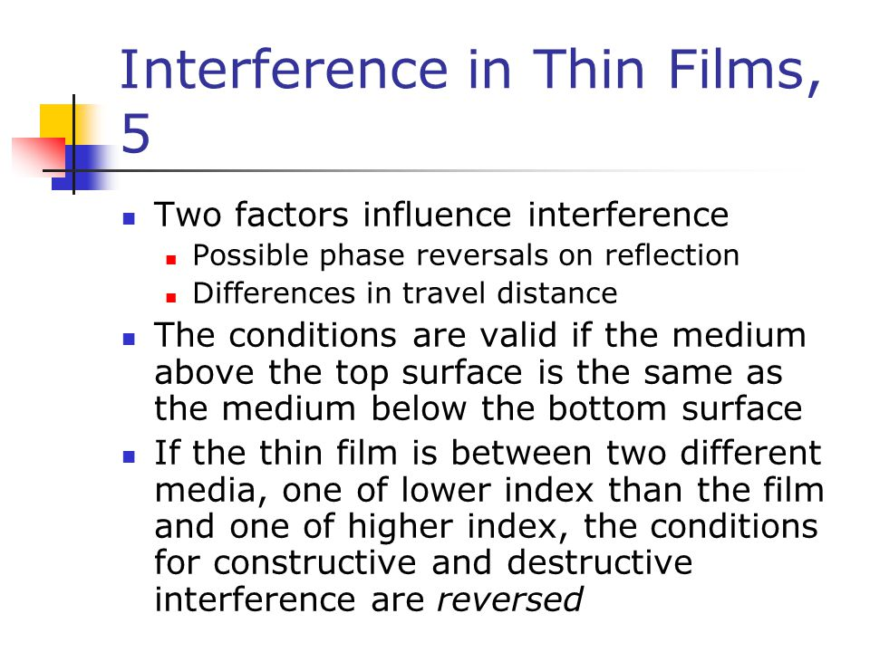 Interference in Thin Films, 5 Two factors influence interference Possible phase reversals on reflection Differences in travel distance The conditions