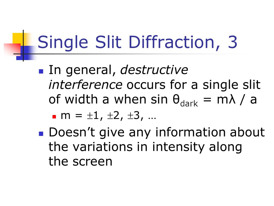 Single Slit Diffraction, 3 In general, destructive interference occurs for a single slit of width a when sin θ dark = mλ / a m = 1, 2, 3, … Doesn't