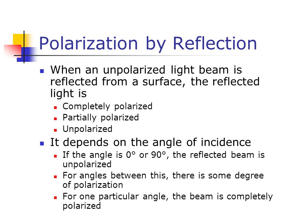 Polarization by Reflection When an unpolarized light beam is reflected from a surface, the reflected light is Completely polarized Partially polarized