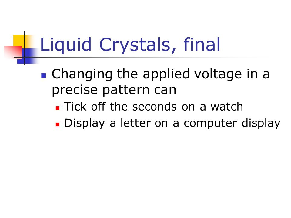 Liquid Crystals, final Changing the applied voltage in a precise pattern can Tick off the seconds on a watch Display a letter on a computer display