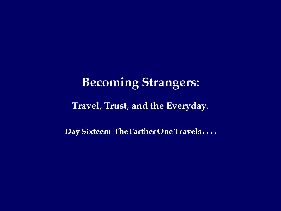 Becoming Strangers: Travel, Trust, and the Everyday. Day Sixteen: The Farther One Travels....