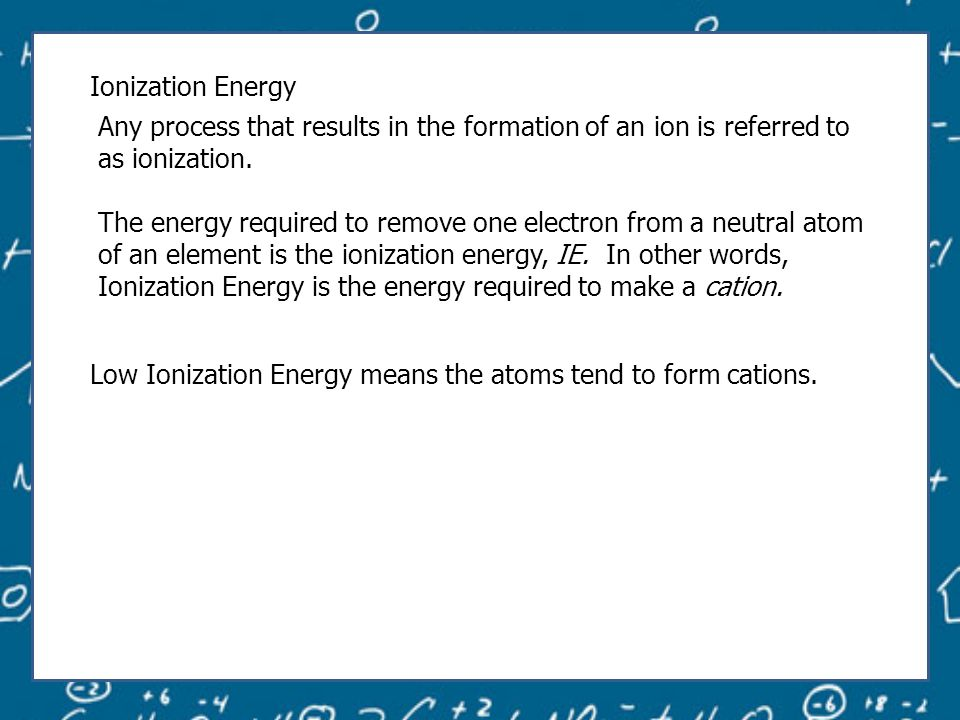 Ionization Energy Any process that results in the formation of an ion is referred to as ionization.