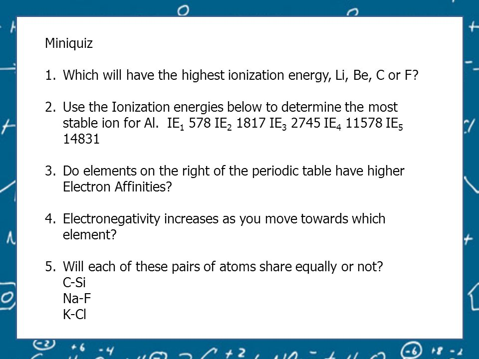 Miniquiz 1.Which will have the highest ionization energy, Li, Be, C or F.