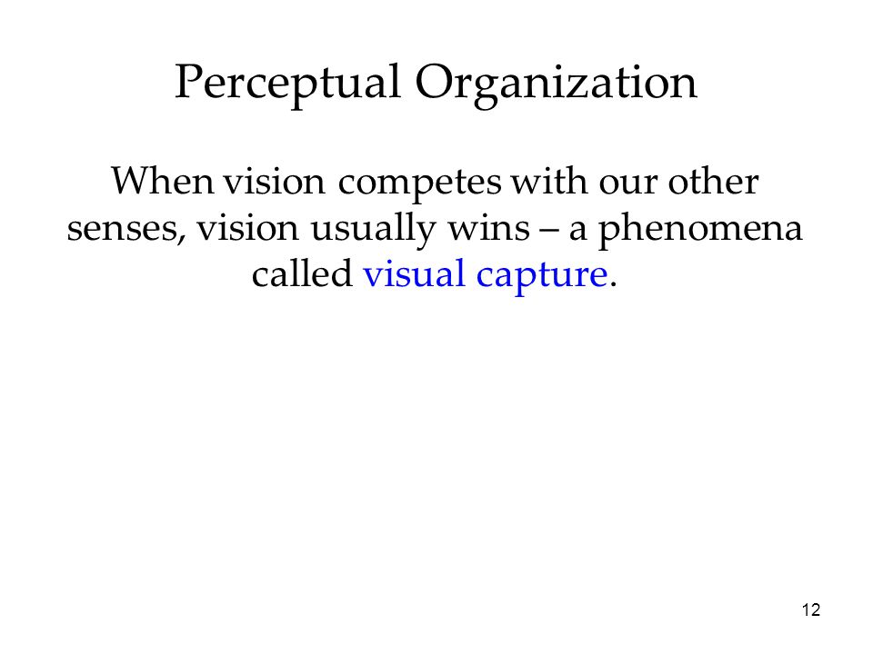 12 Perceptual Organization When vision competes with our other senses, vision usually wins – a phenomena called visual capture.