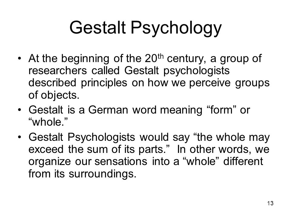 13 Gestalt Psychology At the beginning of the 20 th century, a group of researchers called Gestalt psychologists described principles on how we perceive groups of objects.