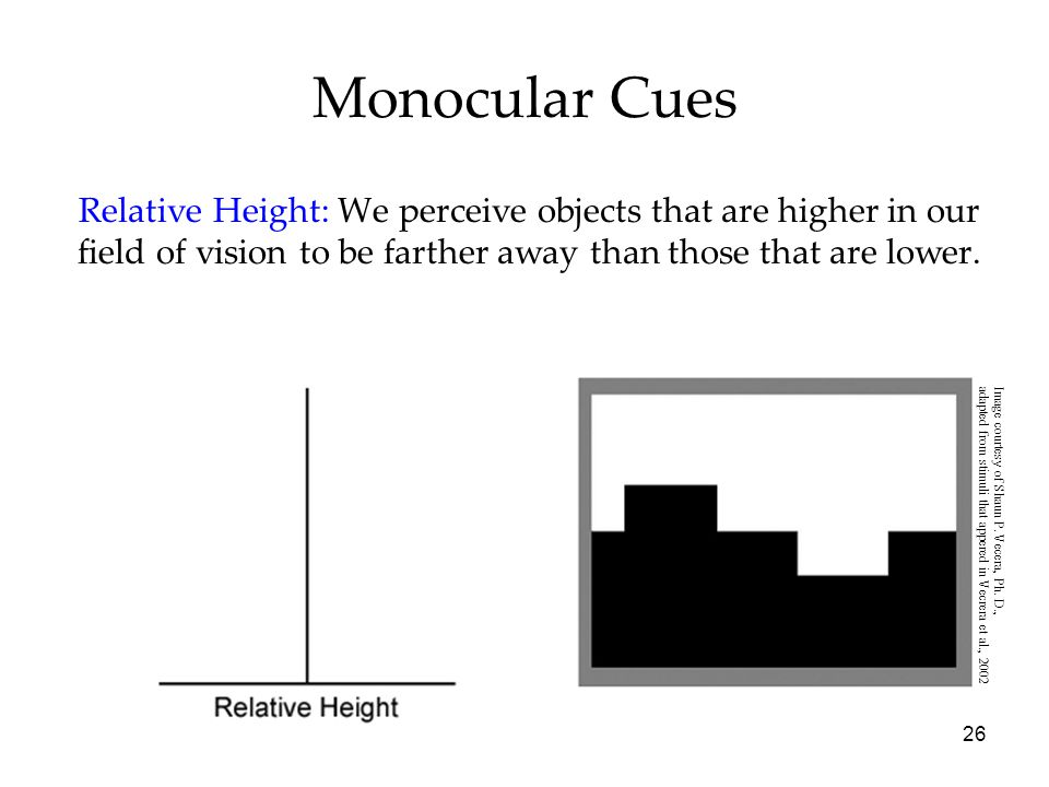 26 Monocular Cues Relative Height: We perceive objects that are higher in our field of vision to be farther away than those that are lower.