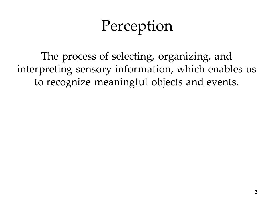 3 Perception The process of selecting, organizing, and interpreting sensory information, which enables us to recognize meaningful objects and events.