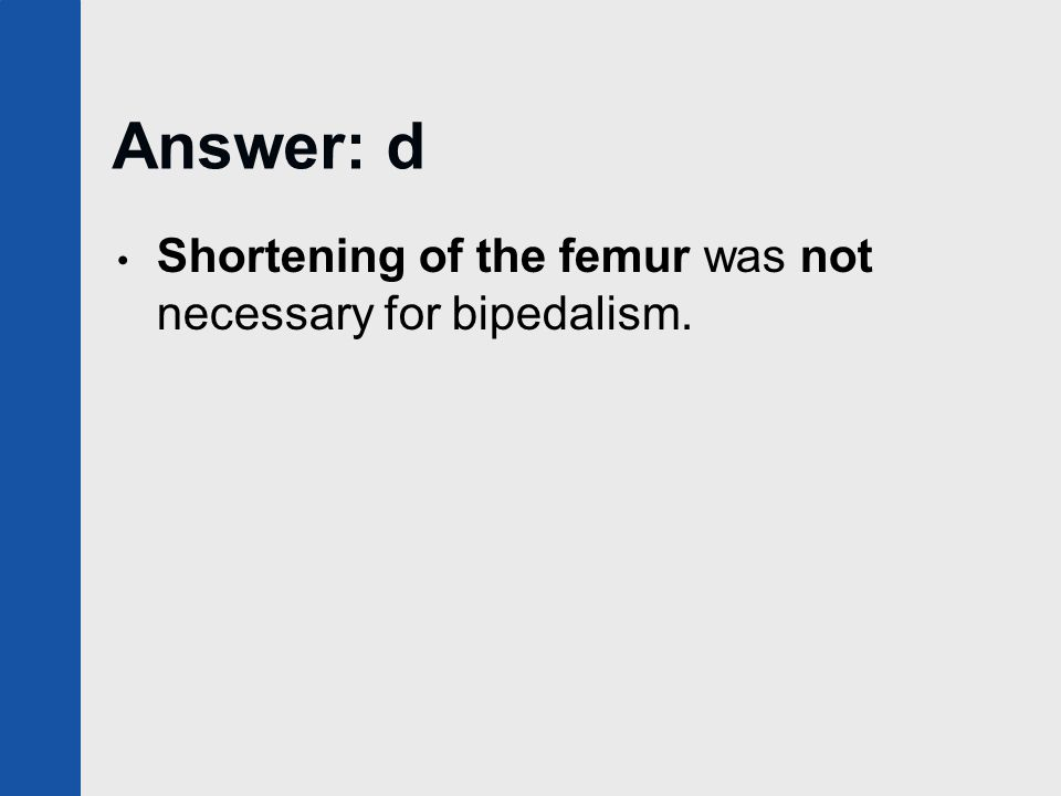 Answer: d Shortening of the femur was not necessary for bipedalism.