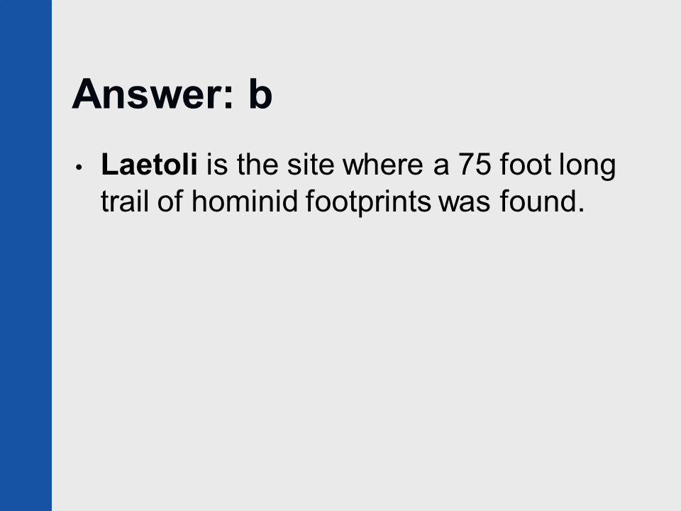 Answer: b Laetoli is the site where a 75 foot long trail of hominid footprints was found.