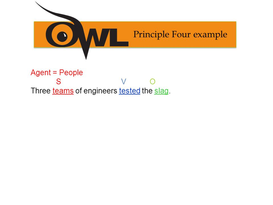 Principle Four example Agent = People S V O Three teams of engineers tested the slag.
