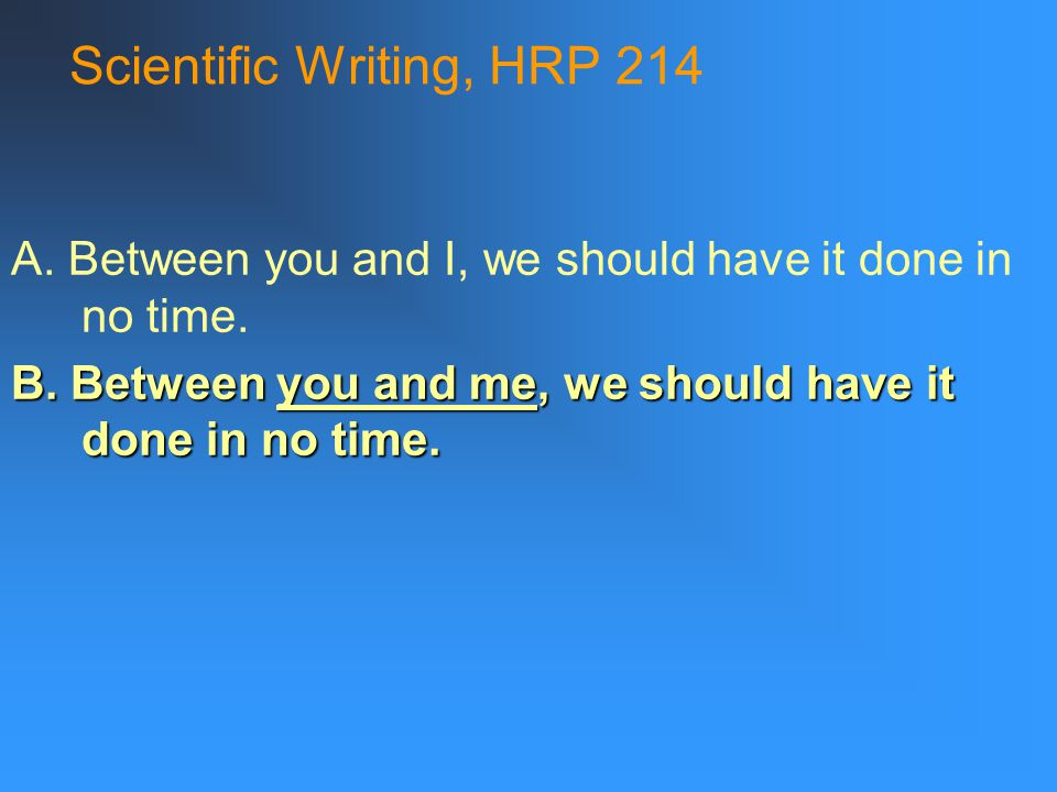 Scientific Writing, HRP 214 A. Between you and I, we should have it done in no time.