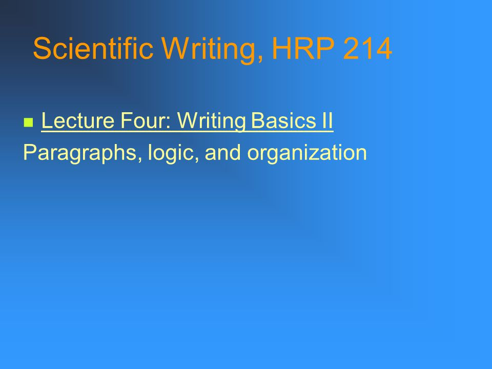Scientific Writing, HRP 214 Lecture Four: Writing Basics II Paragraphs, logic, and organization